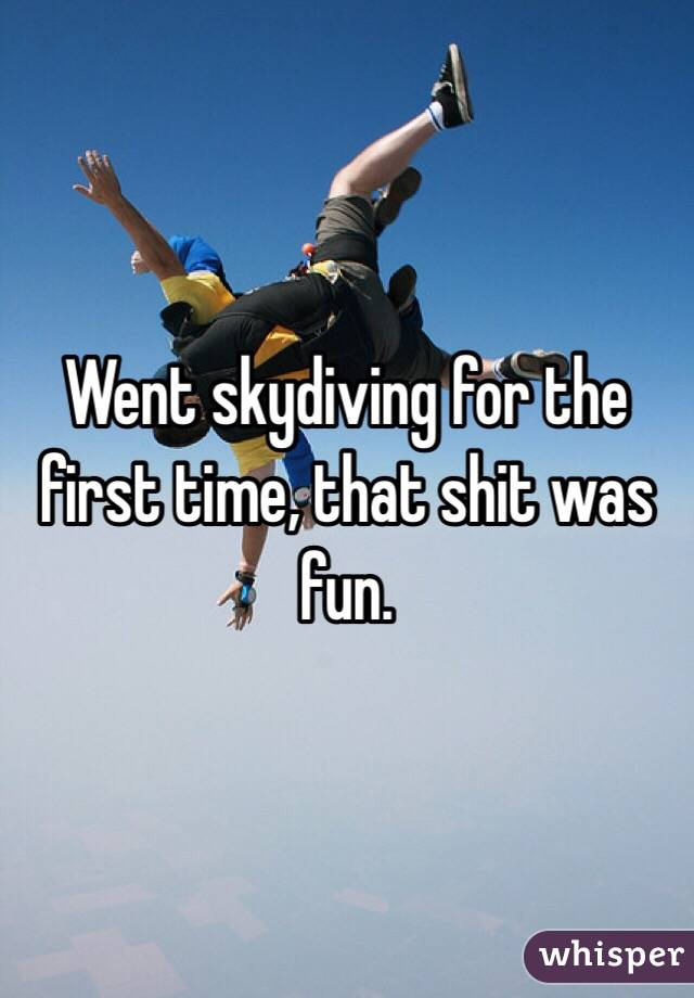 Went skydiving for the first time, that shit was fun.