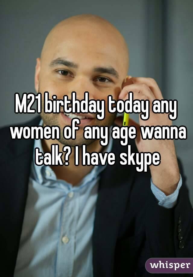 M21 birthday today any women of any age wanna talk? I have skype