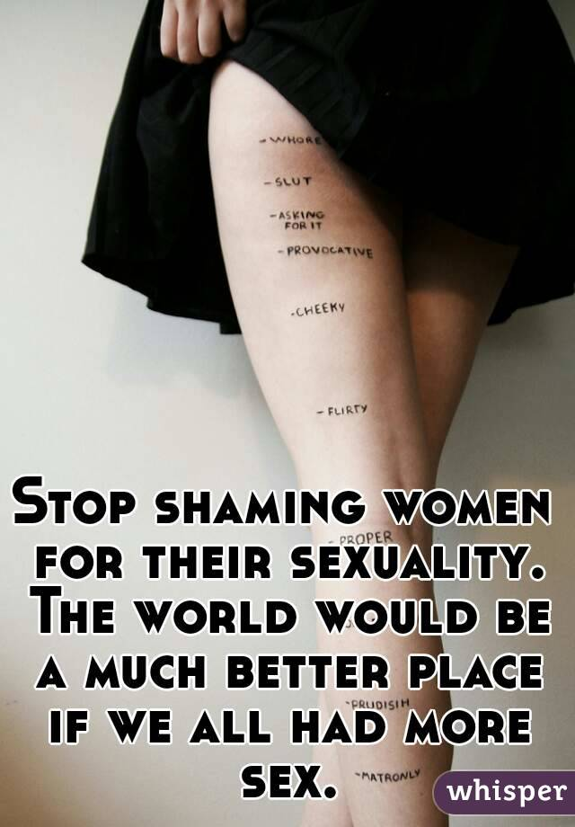 Stop shaming women for their sexuality. The world would be a much better place if we all had more sex.