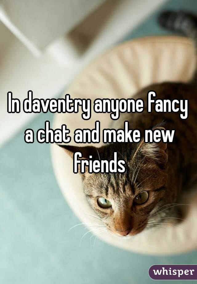 In daventry anyone fancy a chat and make new friends