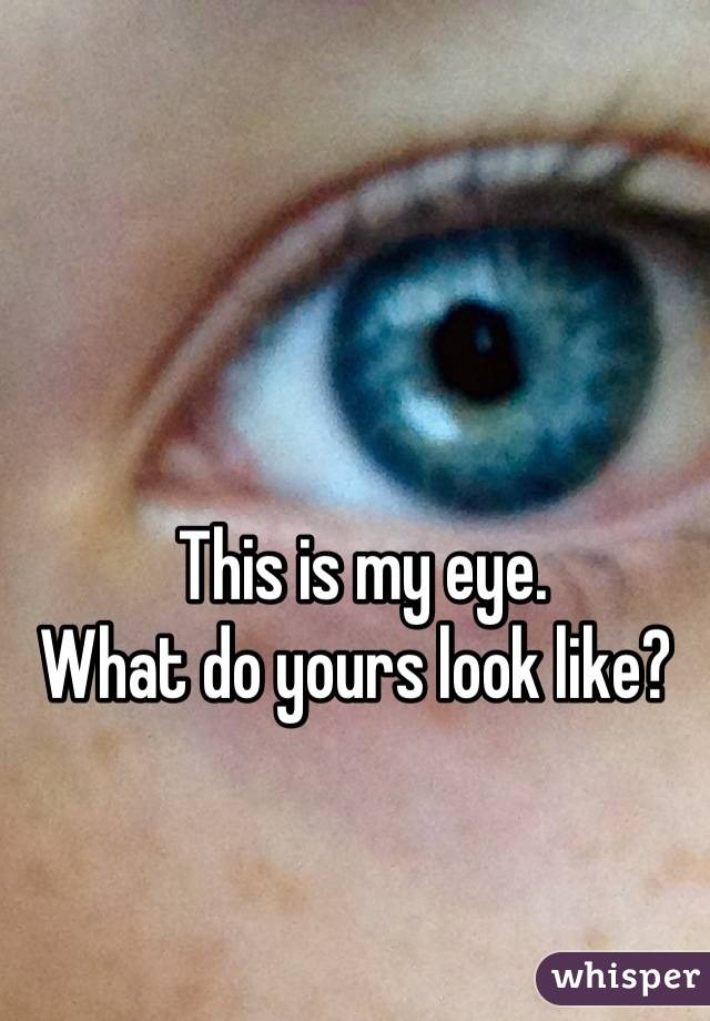 This is my eye. What do yours look like?