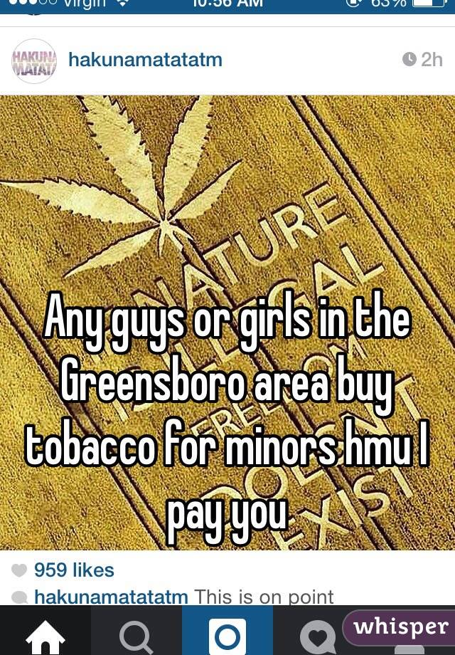 Any guys or girls in the Greensboro area buy tobacco for minors hmu I pay you
