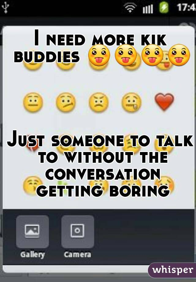 I need more kik buddies 😛😛😛😛     Just someone to talk to without the conversation getting boring