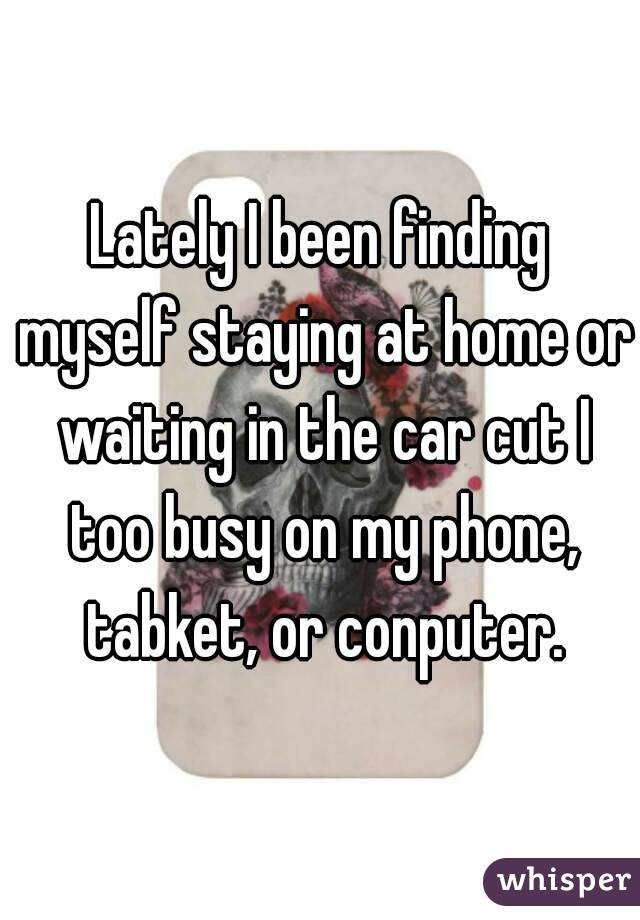 Lately I been finding myself staying at home or waiting in the car cut I too busy on my phone, tabket, or conputer.