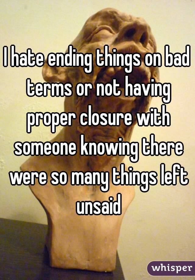 I hate ending things on bad terms or not having proper closure with someone knowing there were so many things left unsaid