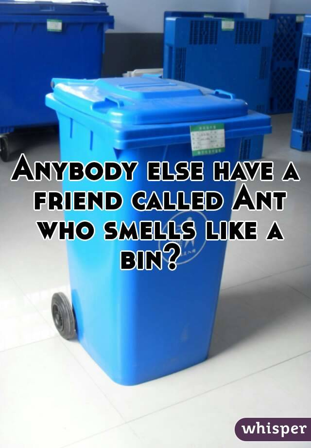 Anybody else have a friend called Ant who smells like a bin?