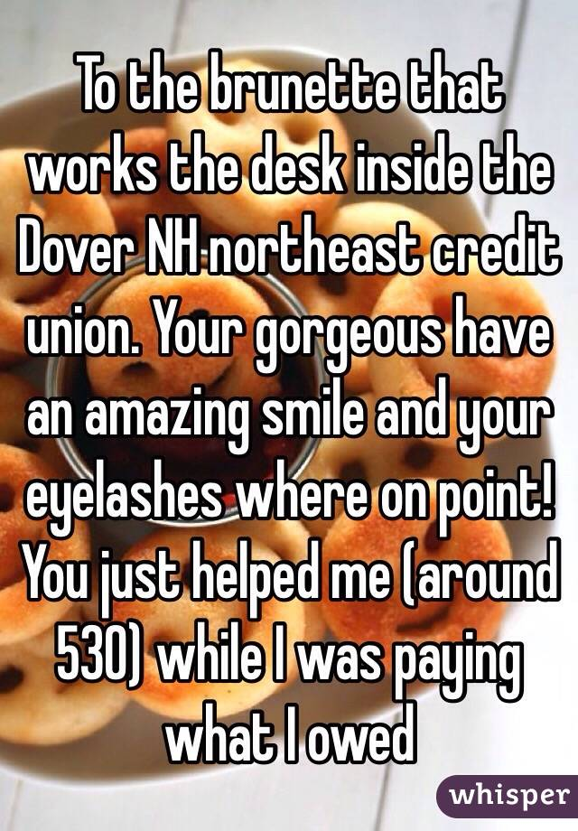 To the brunette that works the desk inside the Dover NH northeast credit union. Your gorgeous have an amazing smile and your eyelashes where on point! You just helped me (around 530) while I was paying what I owed