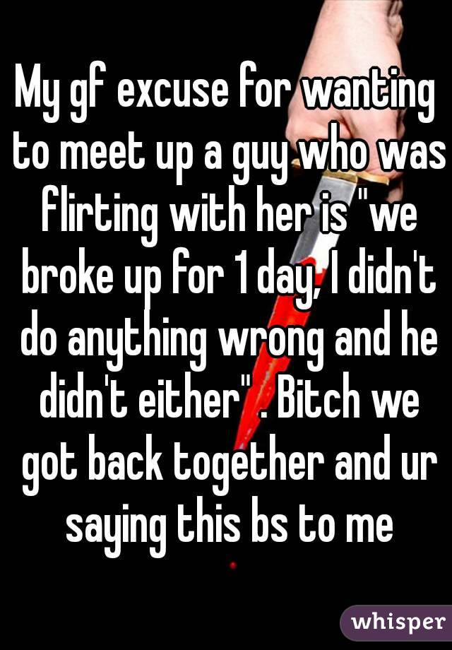 "My gf excuse for wanting to meet up a guy who was flirting with her is ""we broke up for 1 day, I didn't do anything wrong and he didn't either"" . Bitch we got back together and ur saying this bs to me"