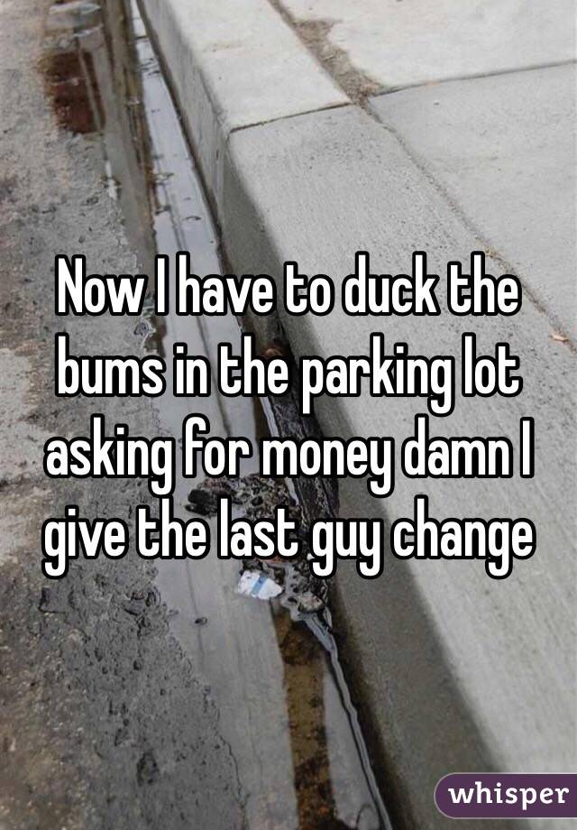 Now I have to duck the bums in the parking lot asking for money damn I give the last guy change