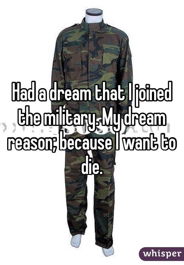 Had a dream that I joined the military. My dream reason; because I want to die.
