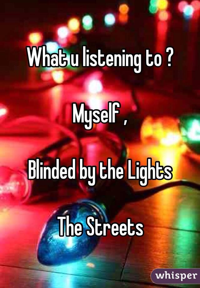 What u listening to ?    Myself ,  Blinded by the Lights   The Streets