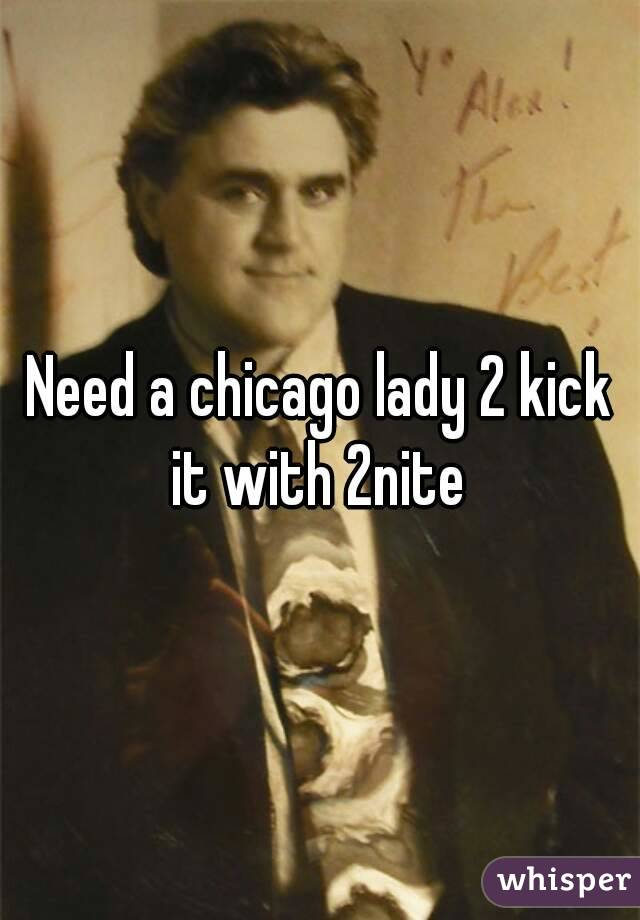 Need a chicago lady 2 kick it with 2nite