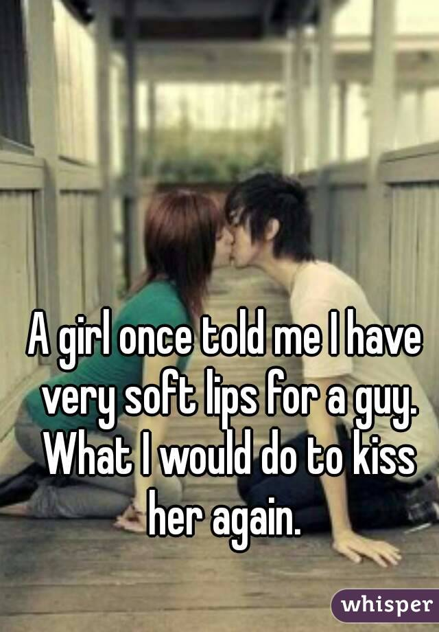 A girl once told me I have very soft lips for a guy. What I would do to kiss her again.