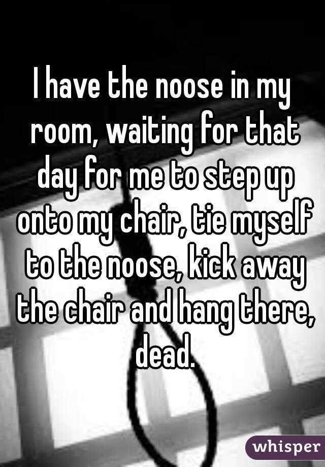 I have the noose in my room, waiting for that day for me to step up onto my chair, tie myself to the noose, kick away the chair and hang there, dead.