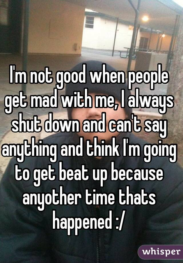 I'm not good when people get mad with me, I always shut down and can't say anything and think I'm going to get beat up because anyother time thats happened :/