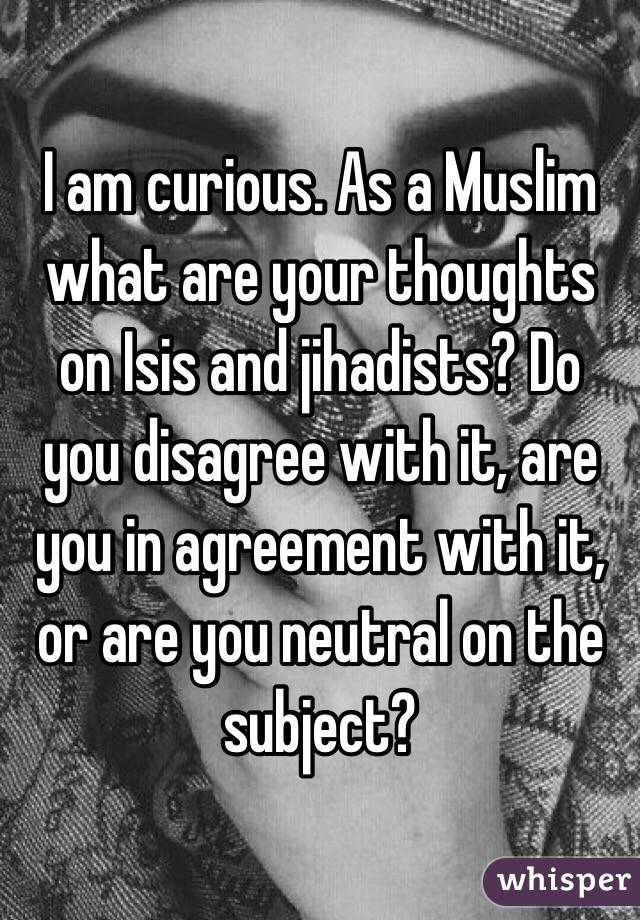 I am curious. As a Muslim what are your thoughts on Isis and jihadists? Do you disagree with it, are you in agreement with it, or are you neutral on the subject?