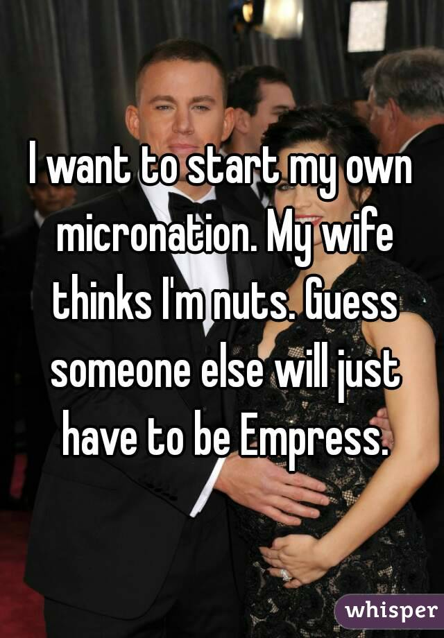 I want to start my own micronation. My wife thinks I'm nuts. Guess someone else will just have to be Empress.