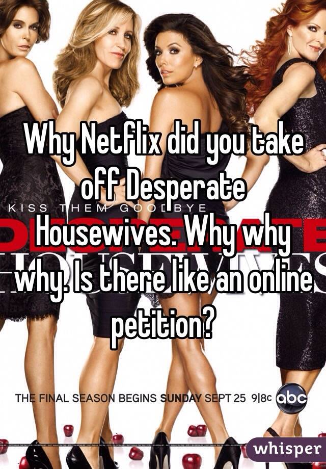 Why Netflix did you take off Desperate Housewives. Why why why. Is there like an online petition?