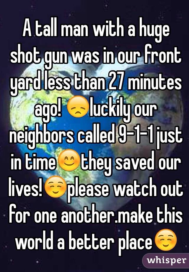 A tall man with a huge shot gun was in our front yard less than 27 minutes ago! 😞luckily our neighbors called 9-1-1 just in time😊they saved our lives!☺️please watch out for one another.make this world a better place☺️
