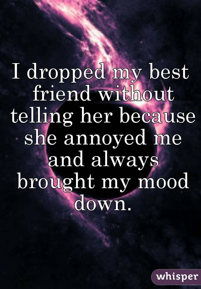 I dropped my best friend without telling her because she annoyed me and always brought my mood down.