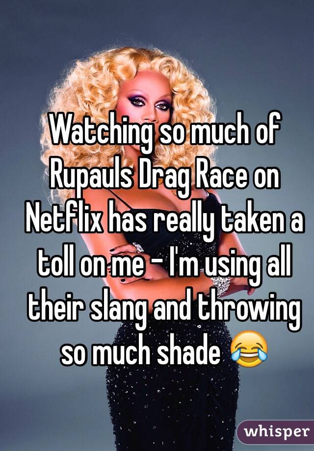 Watching so much of Rupauls Drag Race on Netflix has really taken a toll on me - I'm using all their slang and throwing so much shade 😂
