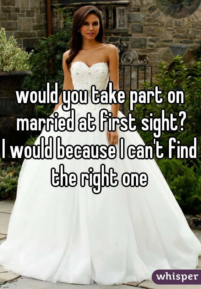would you take part on married at first sight? I would because I can't find the right one
