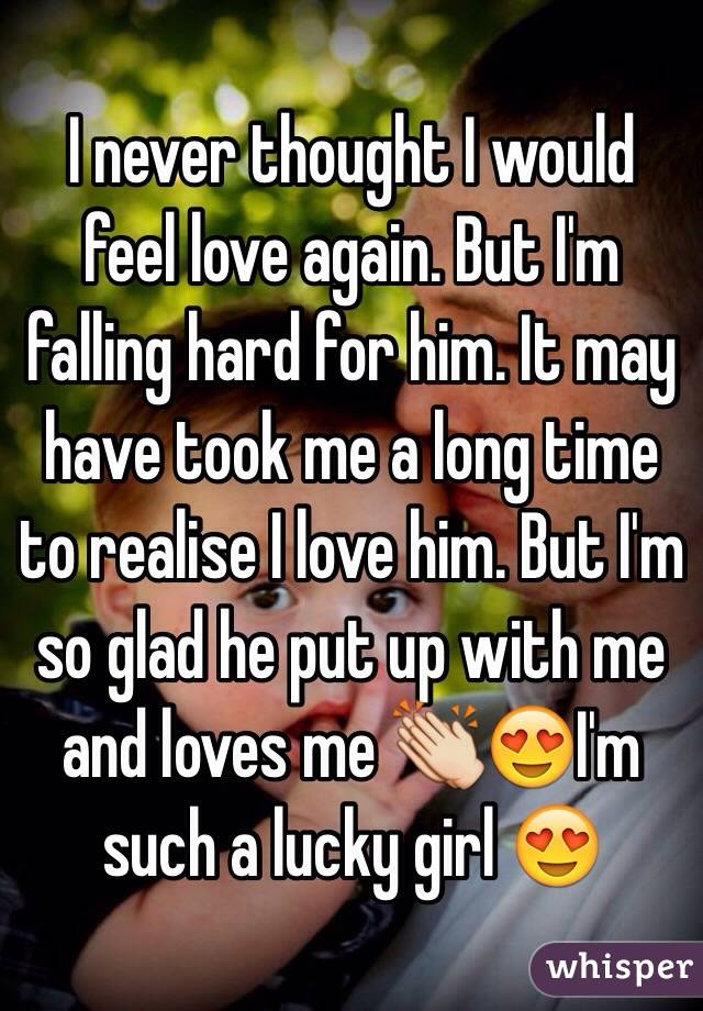 I never thought I would feel love again. But I'm falling hard for him. It may have took me a long time to realise I love him. But I'm so glad he put up with me and loves me 👏😍I'm such a lucky girl 😍