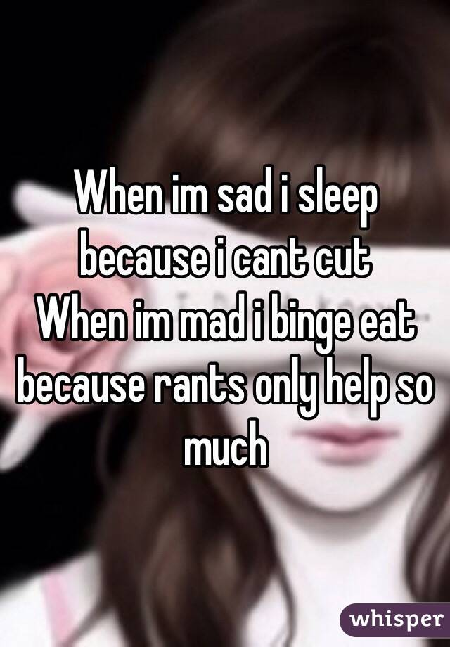 When im sad i sleep because i cant cut When im mad i binge eat because rants only help so much