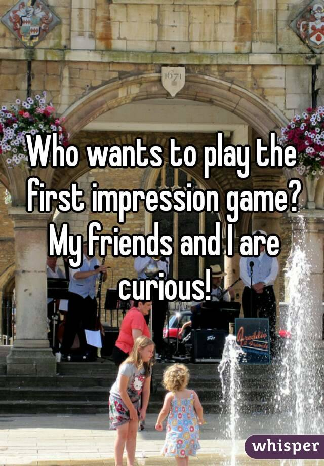Who wants to play the first impression game? My friends and I are curious!