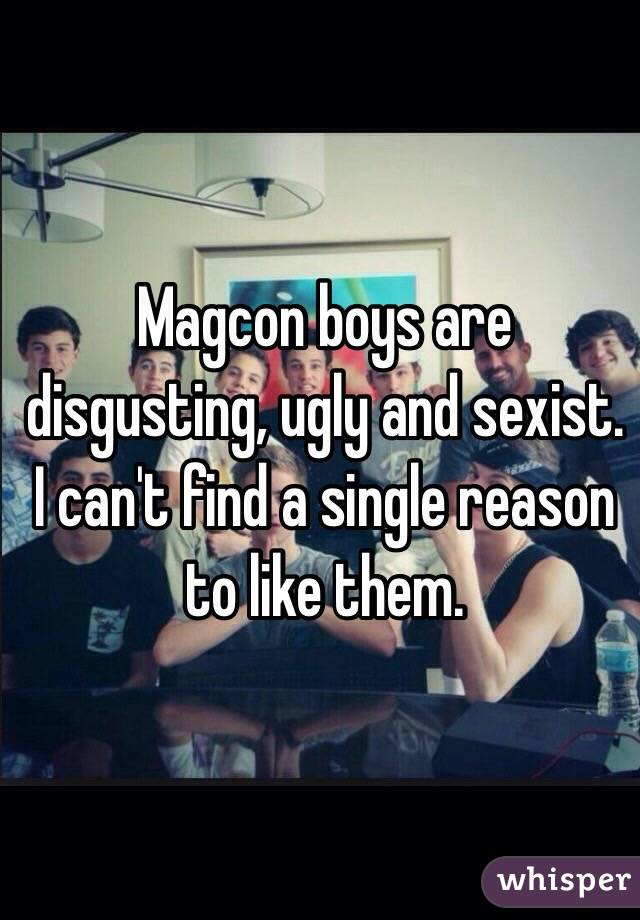 Magcon boys are disgusting, ugly and sexist. I can't find a single reason to like them.