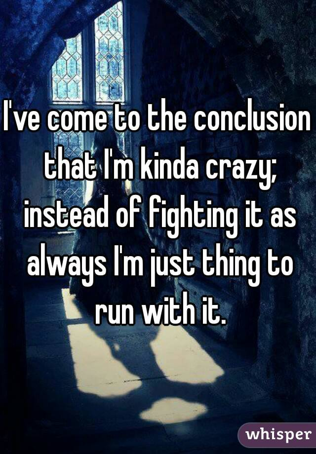 I've come to the conclusion that I'm kinda crazy; instead of fighting it as always I'm just thing to run with it.