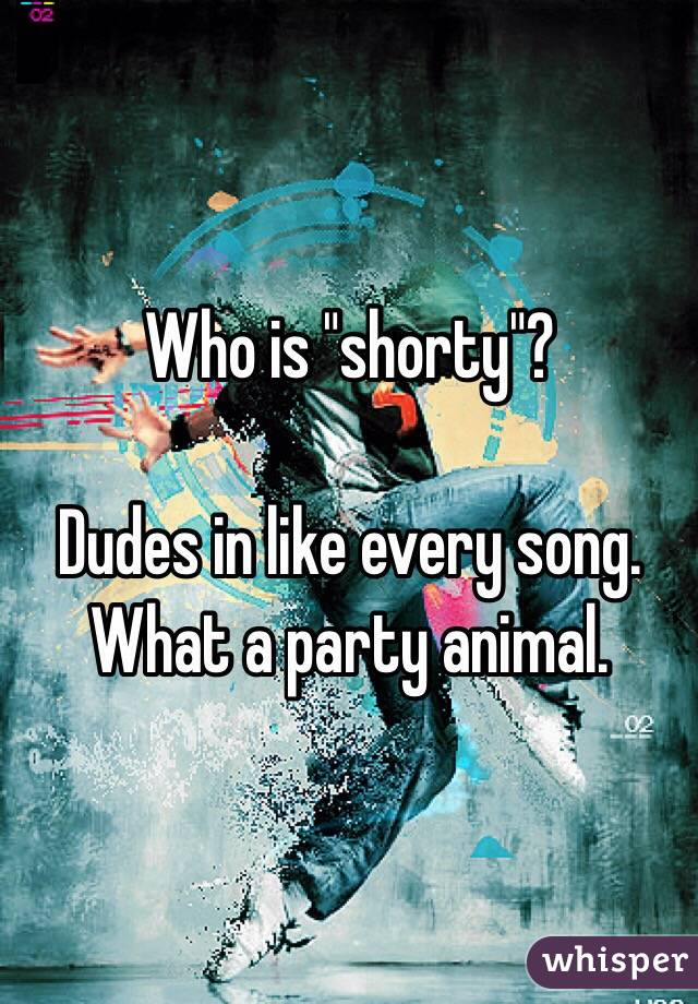 "Who is ""shorty""?  Dudes in like every song.  What a party animal."