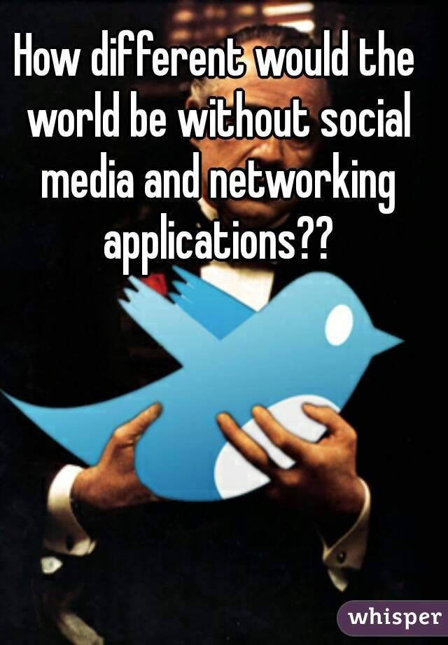 How different would the world be without social media and networking applications??