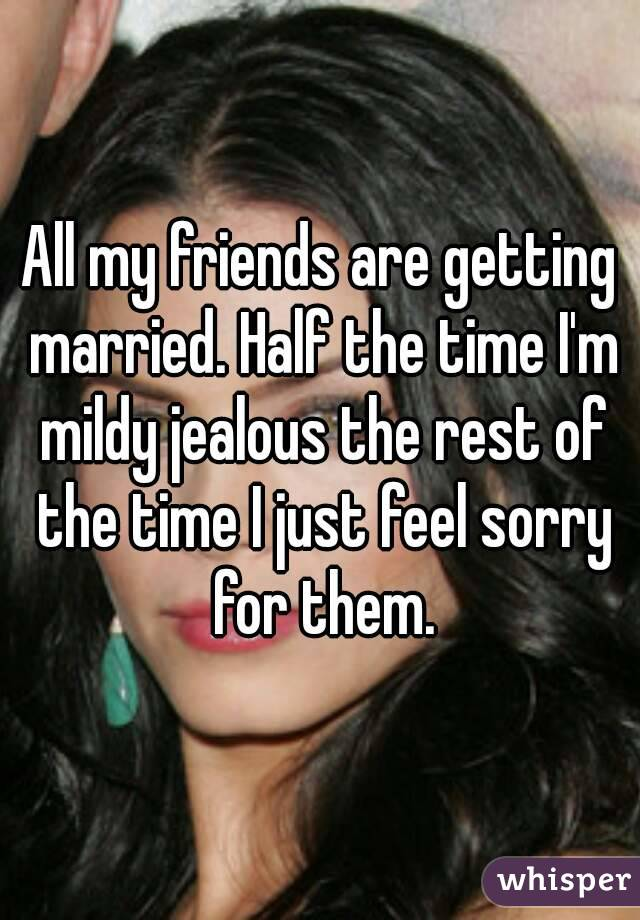 All my friends are getting married. Half the time I'm mildy jealous the rest of the time I just feel sorry for them.