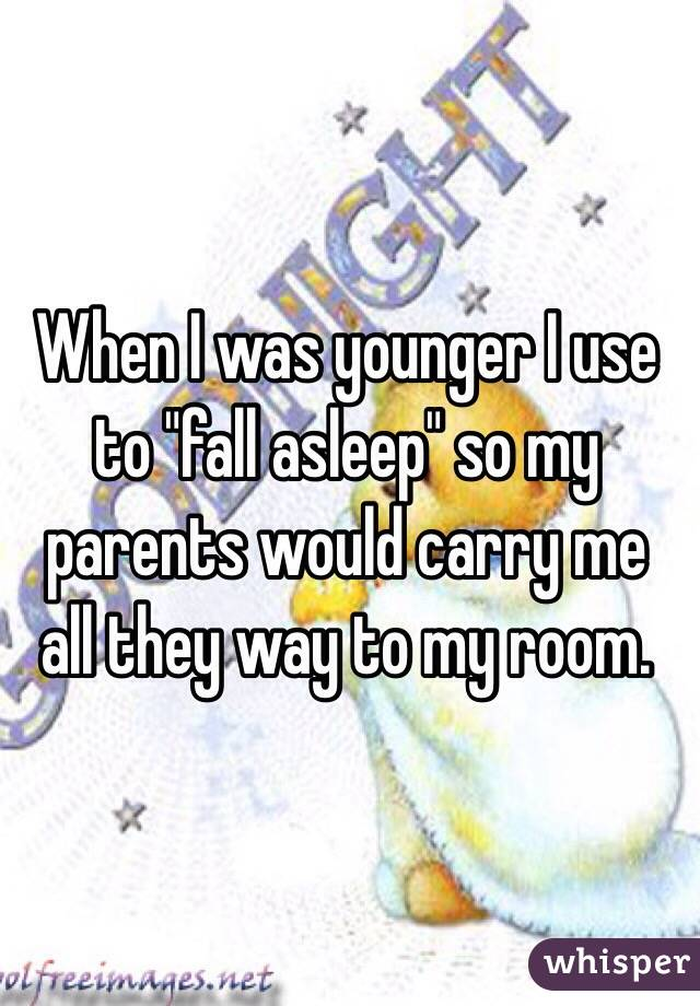 "When I was younger I use to ""fall asleep"" so my parents would carry me all they way to my room."