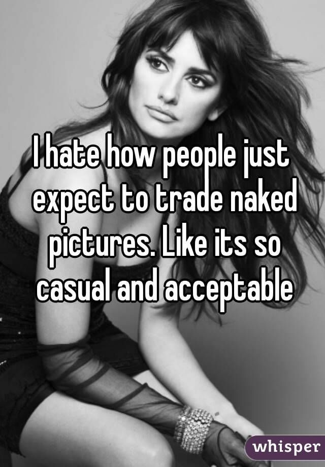 I hate how people just expect to trade naked pictures. Like its so casual and acceptable
