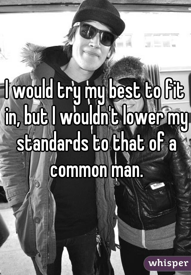 I would try my best to fit in, but I wouldn't lower my standards to that of a common man.
