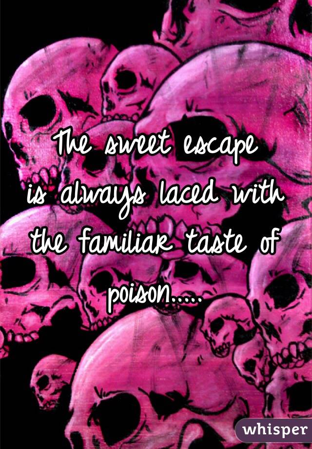 The sweet escape is always laced with the familiar taste of poison.....
