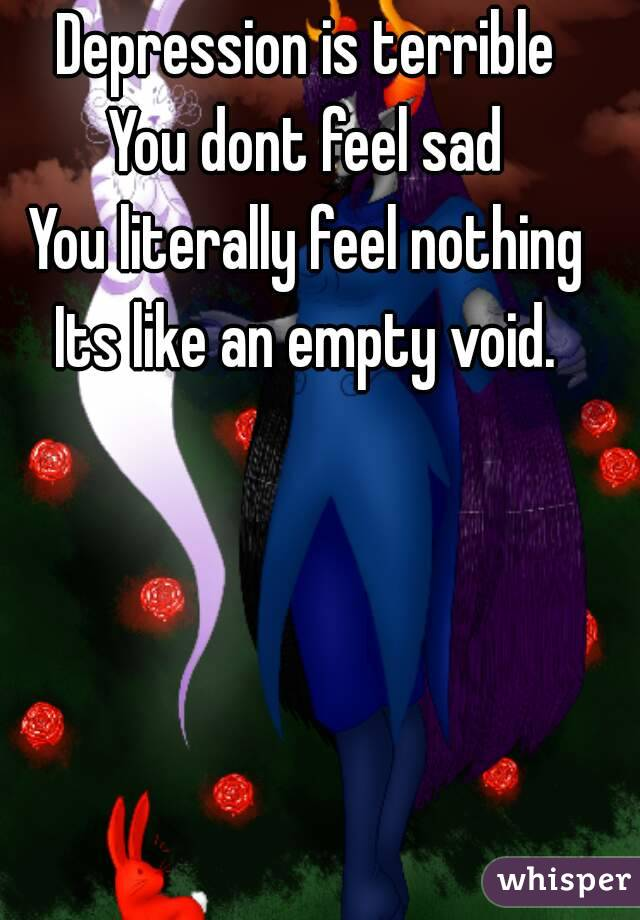 Depression is terrible You dont feel sad You literally feel nothing Its like an empty void.