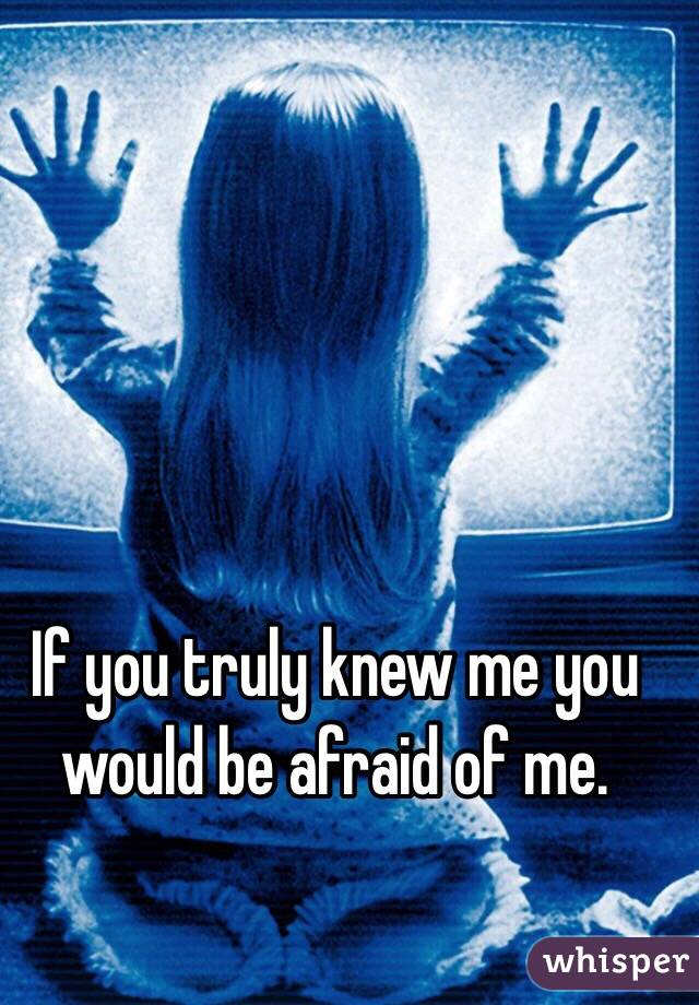 If you truly knew me you would be afraid of me.