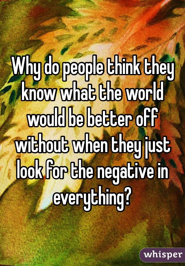 Why do people think they know what the world would be better off without when they just look for the negative in everything?