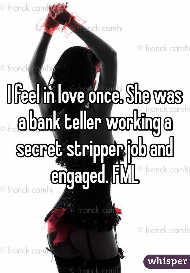 I feel in love once. She was a bank teller working a secret stripper job and engaged. FML