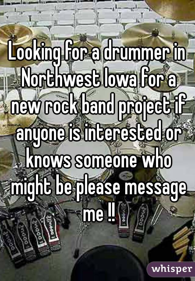 Looking for a drummer in Northwest Iowa for a new rock band project if anyone is interested or knows someone who might be please message me !!