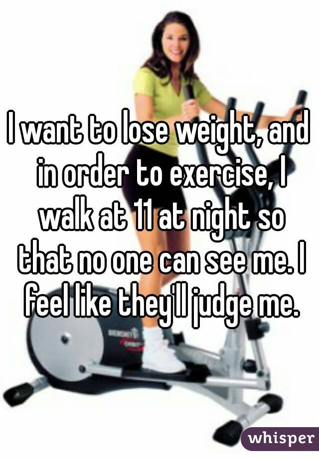 I want to lose weight, and in order to exercise, I walk at 11 at night so that no one can see me. I feel like they'll judge me.