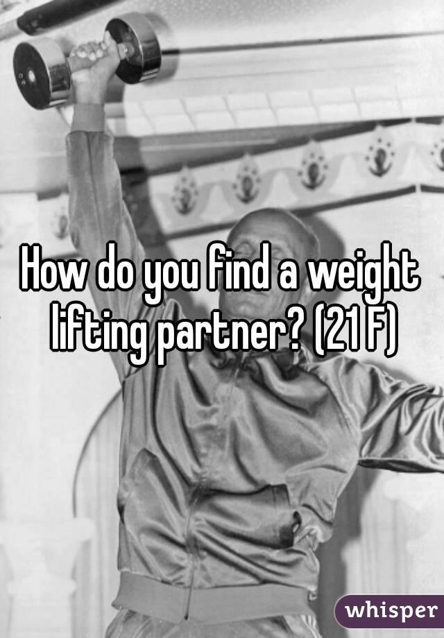 How do you find a weight lifting partner? (21 F)