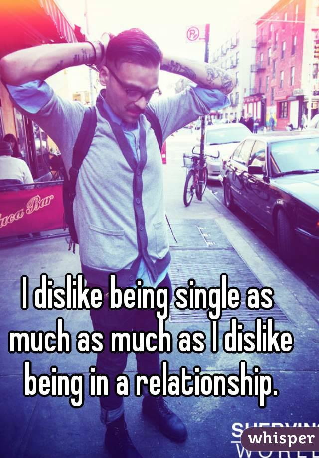 I dislike being single as much as much as I dislike being in a relationship.
