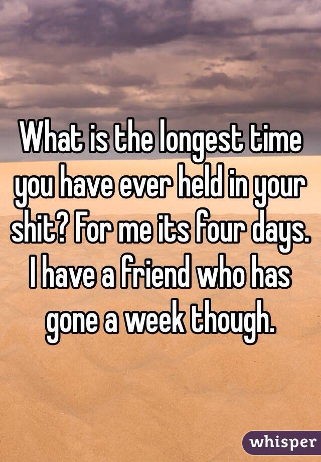 What is the longest time you have ever held in your shit? For me its four days. I have a friend who has gone a week though.