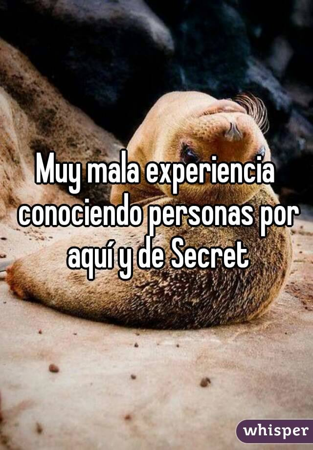 Muy mala experiencia conociendo personas por aquí y de Secret