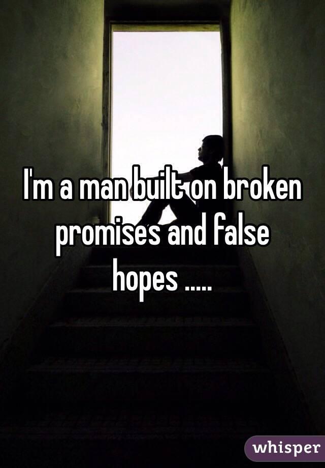 I'm a man built on broken promises and false hopes .....