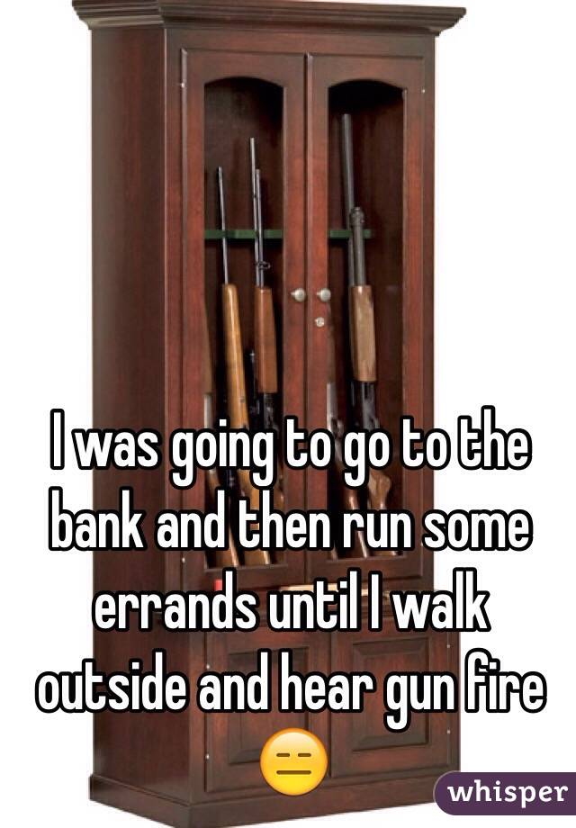 I was going to go to the bank and then run some errands until I walk outside and hear gun fire 😑
